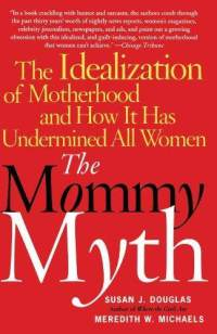 mommy-myth-idealization-motherhood-how-it-has-undermined-susan-douglas-paperback-cover-art